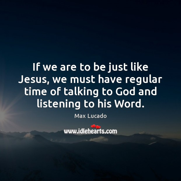 If we are to be just like Jesus, we must have regular Max Lucado Picture Quote