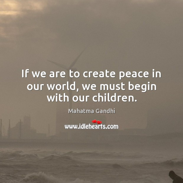 If we are to create peace in our world, we must begin with our children. Image