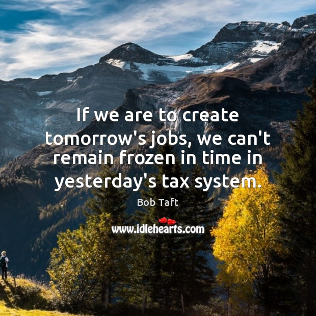 Image, If we are to create tomorrow's jobs, we can't remain frozen in
