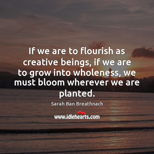 If we are to flourish as creative beings, if we are to Sarah Ban Breathnach Picture Quote
