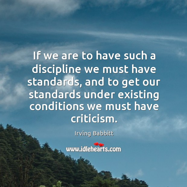 If we are to have such a discipline we must have standards, and to get our standards Irving Babbitt Picture Quote