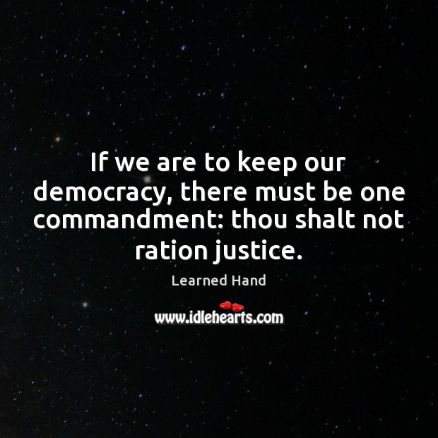 If we are to keep our democracy, there must be one commandment: Learned Hand Picture Quote