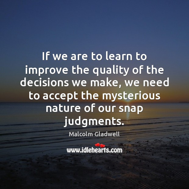 If we are to learn to improve the quality of the decisions Malcolm Gladwell Picture Quote