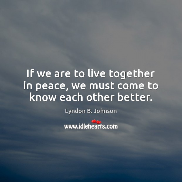 Image, If we are to live together in peace, we must come to know each other better.