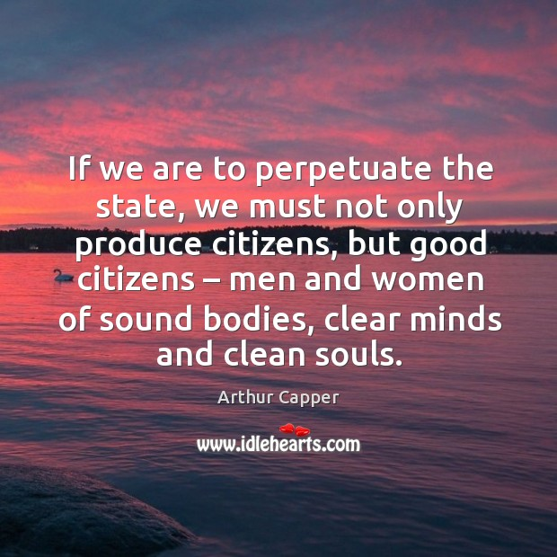 If we are to perpetuate the state, we must not only produce citizens Arthur Capper Picture Quote