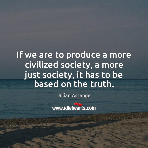 If we are to produce a more civilized society, a more just Julian Assange Picture Quote