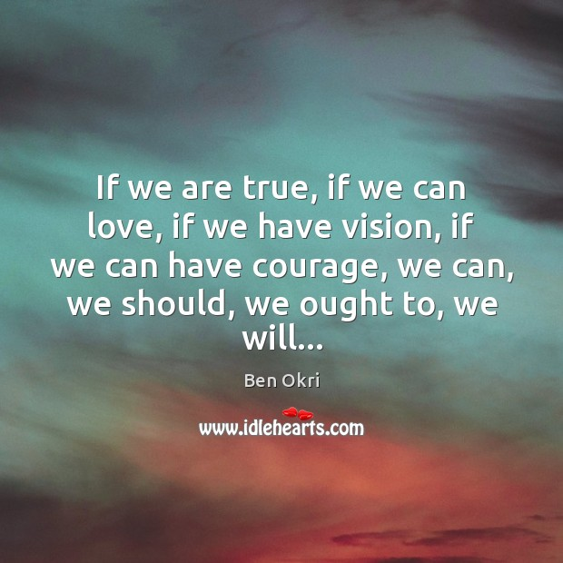 If we are true, if we can love, if we have vision, Courage Quotes Image