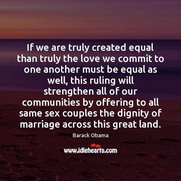 If we are truly created equal than truly the love we commit Image