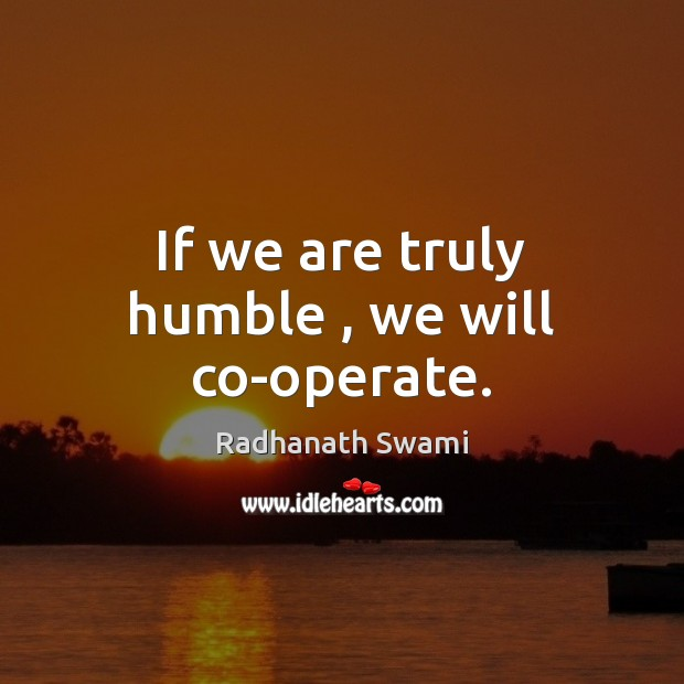 If we are truly humble , we will co-operate. Radhanath Swami Picture Quote