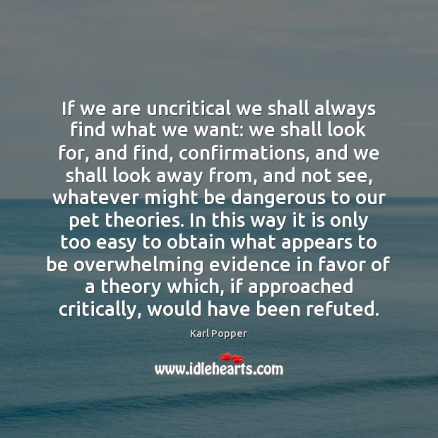 If we are uncritical we shall always find what we want: we Karl Popper Picture Quote