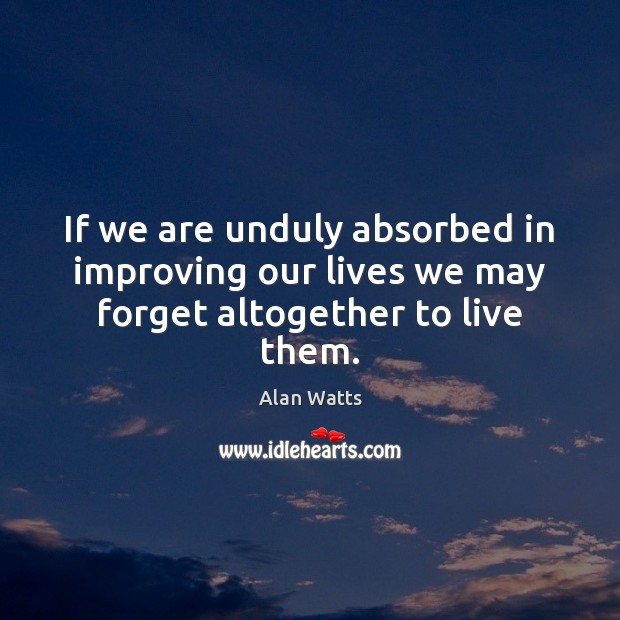 If we are unduly absorbed in improving our lives we may forget altogether to live them. Alan Watts Picture Quote