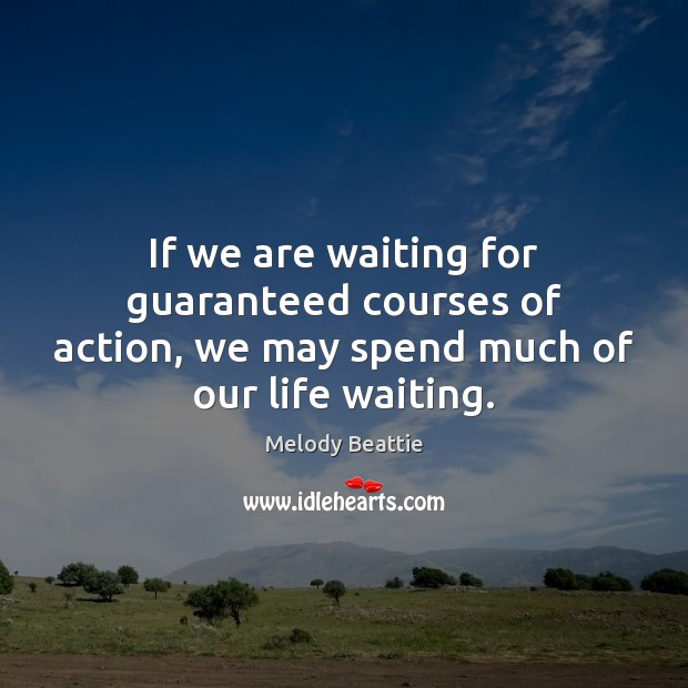 Image about If we are waiting for guaranteed courses of action, we may spend much of our life waiting.