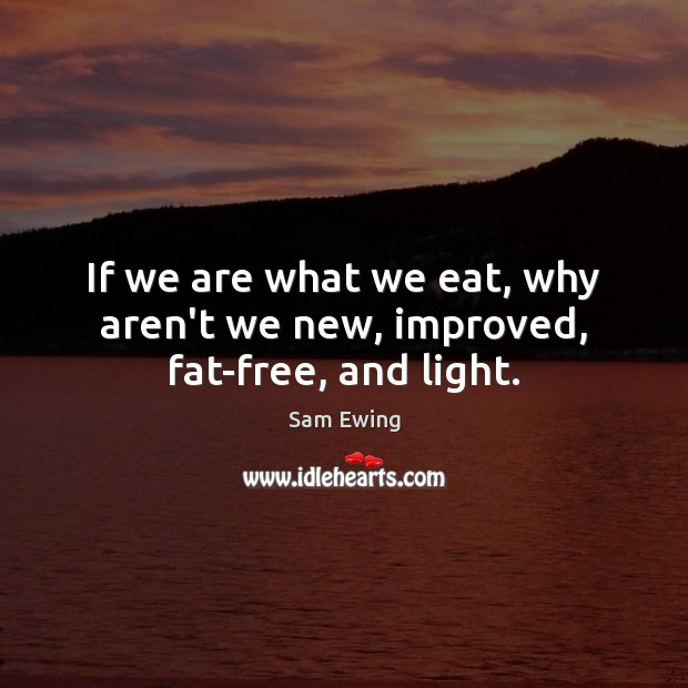 Image, If we are what we eat, why aren't we new, improved, fat-free, and light.