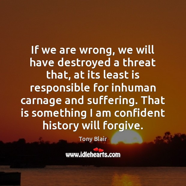 Image, If we are wrong, we will have destroyed a threat that, at