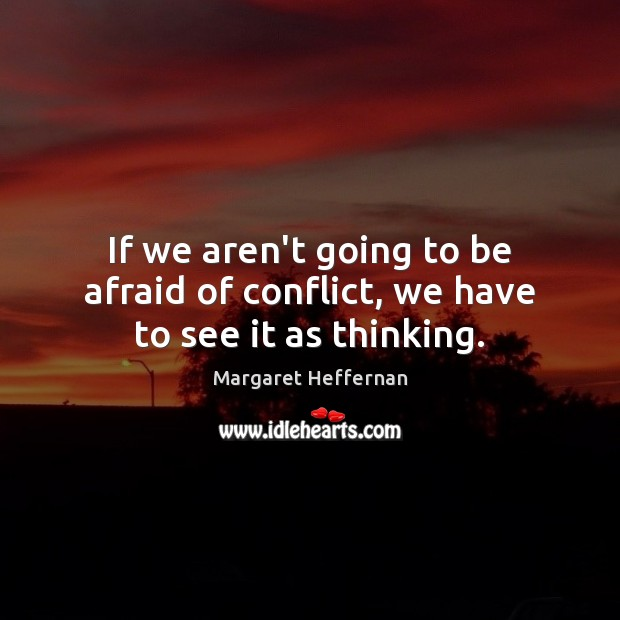 If we aren't going to be afraid of conflict, we have to see it as thinking. Margaret Heffernan Picture Quote