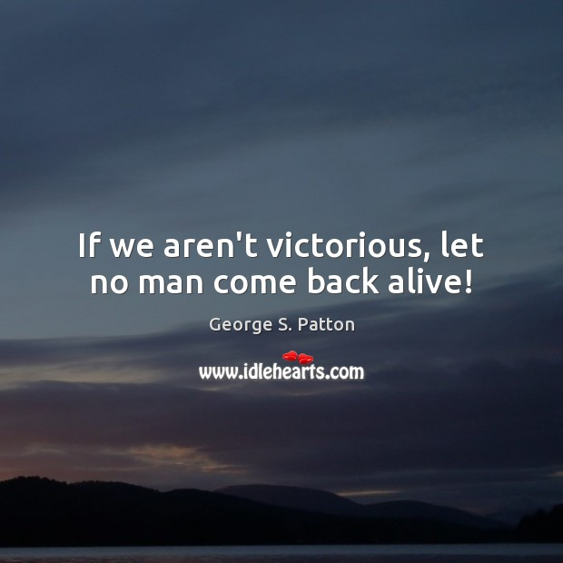 If we aren't victorious, let no man come back alive! George S. Patton Picture Quote