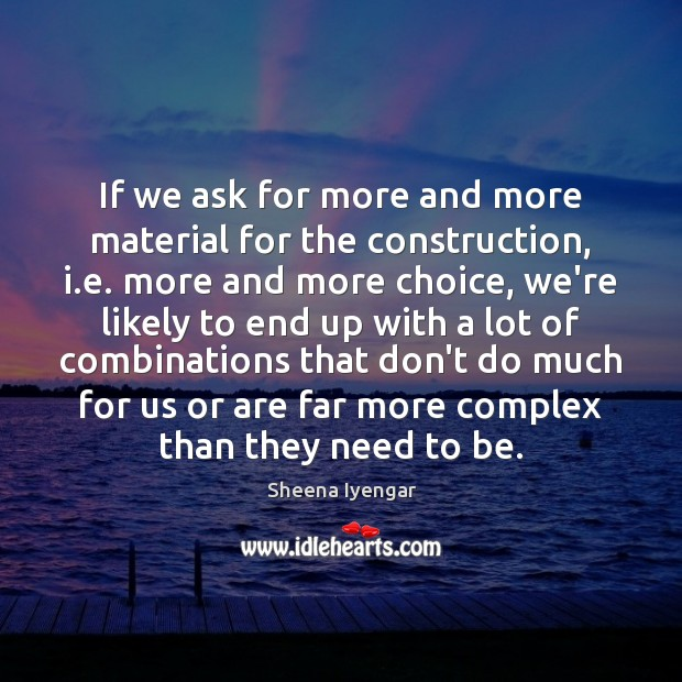If we ask for more and more material for the construction, i. Sheena Iyengar Picture Quote