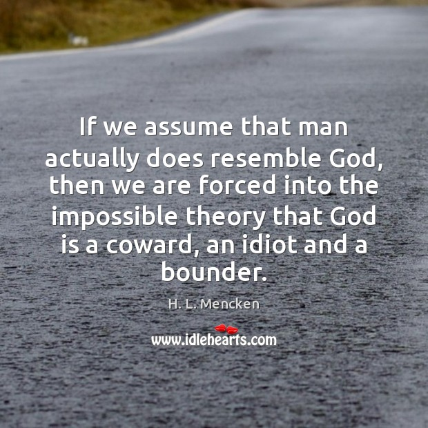 If we assume that man actually does resemble God, then we are H. L. Mencken Picture Quote
