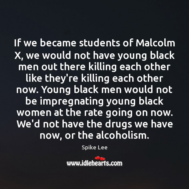 Image, If we became students of Malcolm X, we would not have young