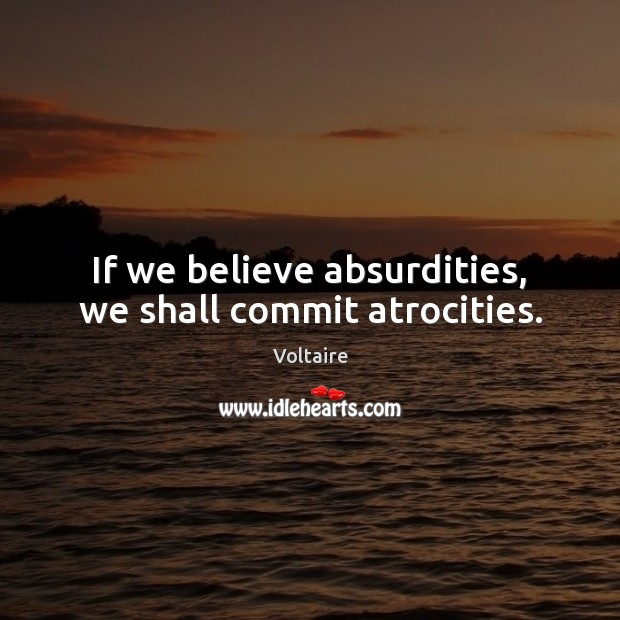 If we believe absurdities, we shall commit atrocities. Voltaire Picture Quote