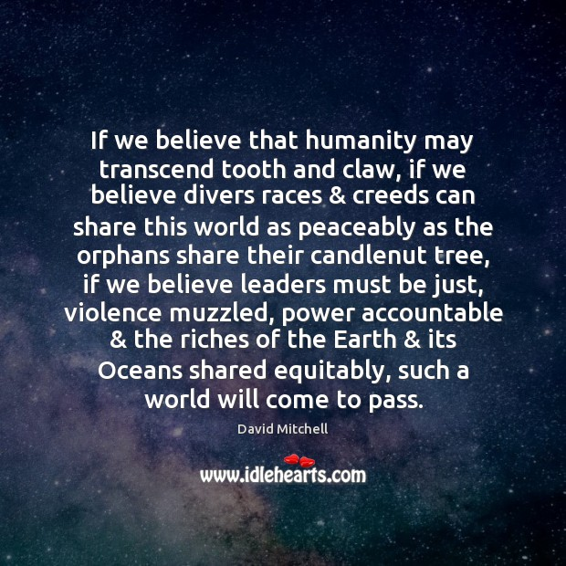 If we believe that humanity may transcend tooth and claw, if we Image