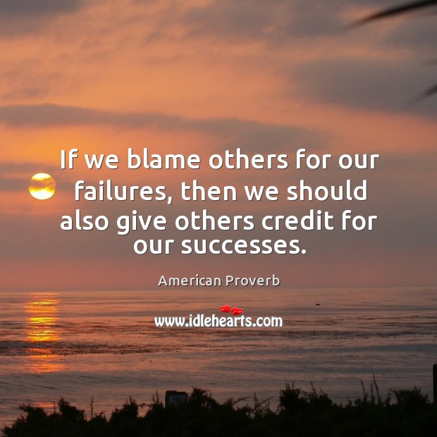 If we blame others for our failures, then we should also give others credit for our successes. American Proverbs Image