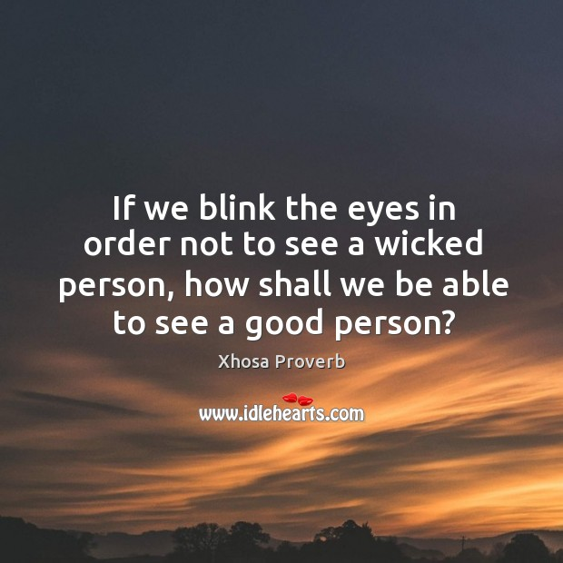 Image, If we blink the eyes in order not to see a wicked person, how shall we be able to see a good person?