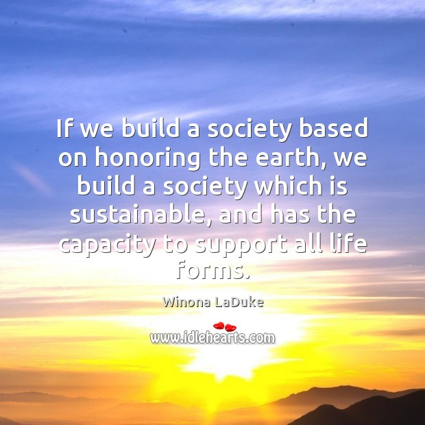 Image, If we build a society based on honoring the earth, we build