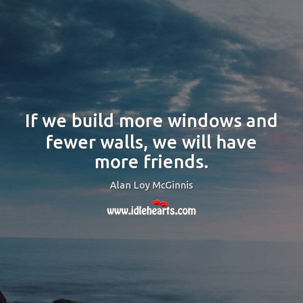 If we build more windows and fewer walls, we will have more friends. Alan Loy McGinnis Picture Quote