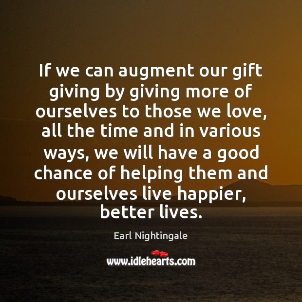 If we can augment our gift giving by giving more of ourselves Earl Nightingale Picture Quote