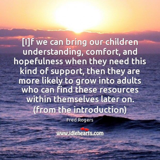 [I]f we can bring our children understanding, comfort, and hopefulness when Fred Rogers Picture Quote