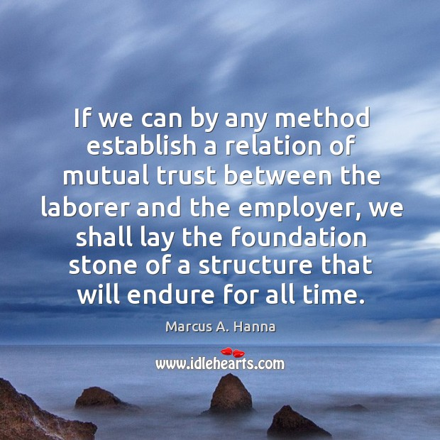 If we can by any method establish a relation of mutual trust between the laborer and the employer Image