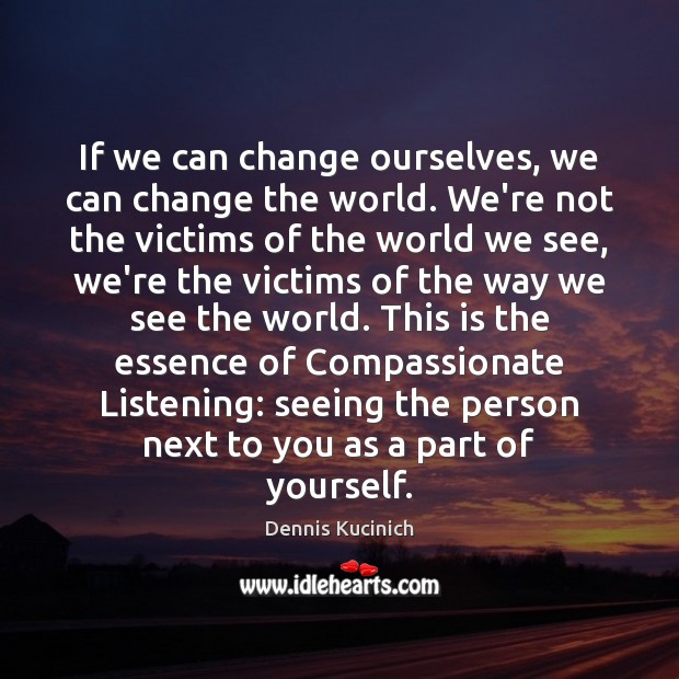 If we can change ourselves, we can change the world. We're not Dennis Kucinich Picture Quote
