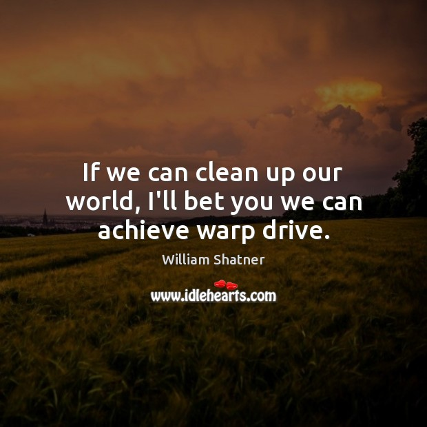If we can clean up our world, I'll bet you we can achieve warp drive. William Shatner Picture Quote