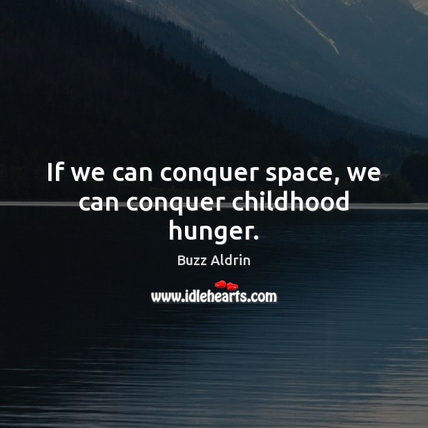 If we can conquer space, we can conquer childhood hunger. Buzz Aldrin Picture Quote