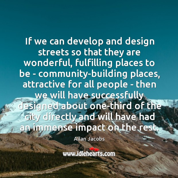 Image, If we can develop and design streets so that they are wonderful,