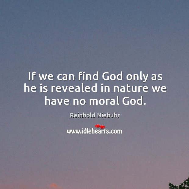 If we can find God only as he is revealed in nature we have no moral God. Image