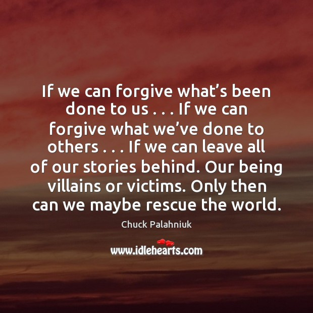 If we can forgive what's been done to us . . . If we Chuck Palahniuk Picture Quote