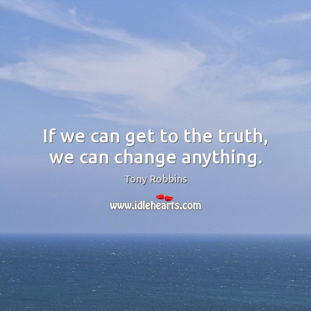 If we can get to the truth, we can change anything. Tony Robbins Picture Quote