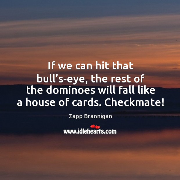If we can hit that bull's-eye, the rest of the dominoes will fall like a house of cards. Checkmate! Image
