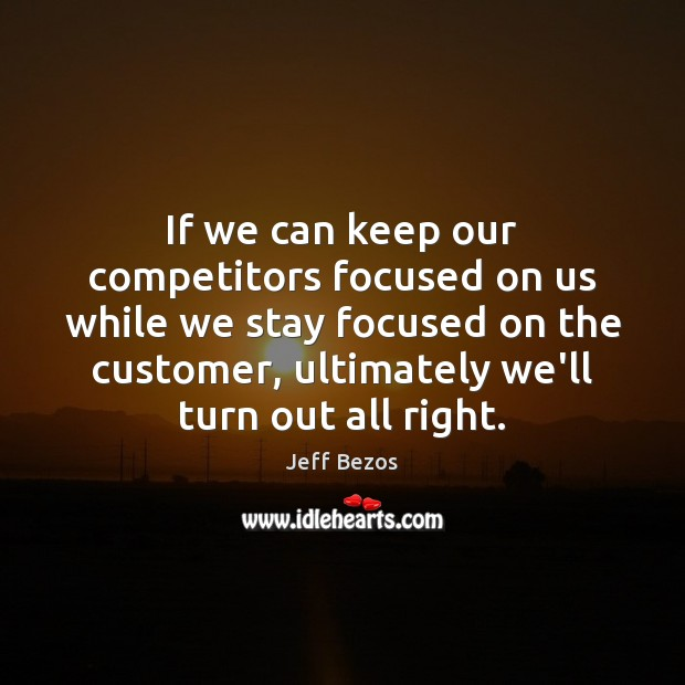 If we can keep our competitors focused on us while we stay Jeff Bezos Picture Quote