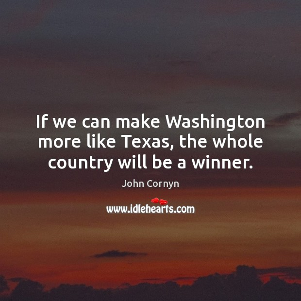 If we can make Washington more like Texas, the whole country will be a winner. John Cornyn Picture Quote