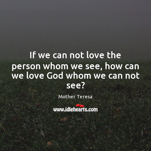 Image, If we can not love the person whom we see, how can we love God whom we can not see?