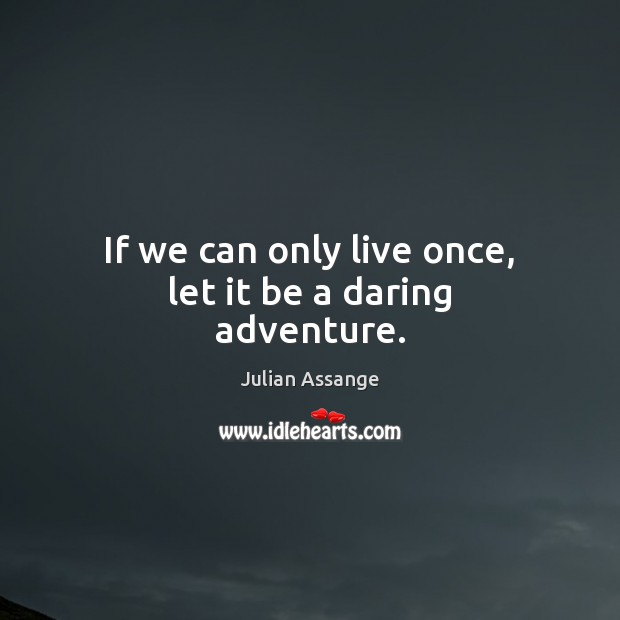 If we can only live once, let it be a daring adventure. Julian Assange Picture Quote