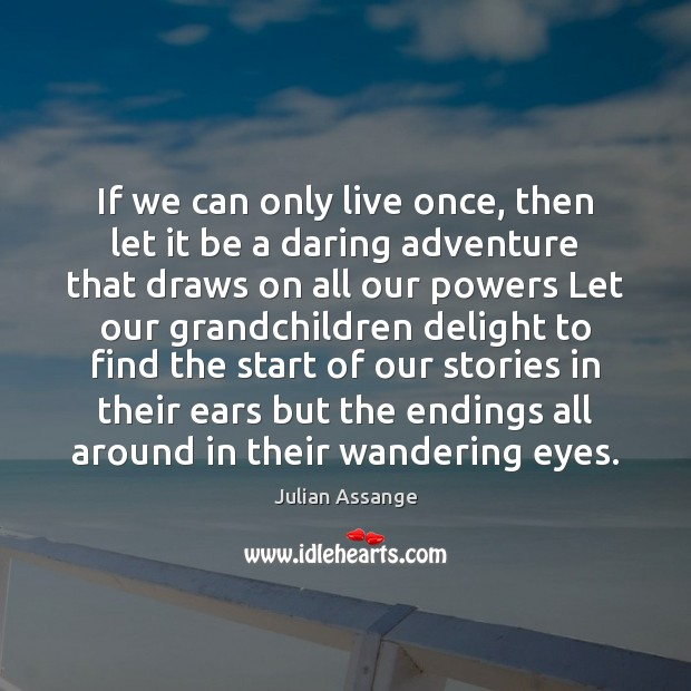 If we can only live once, then let it be a daring Julian Assange Picture Quote