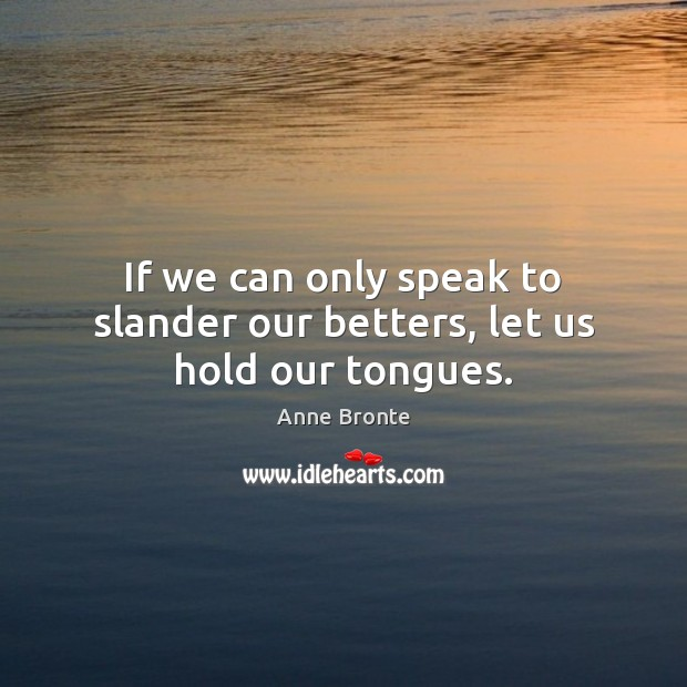 Image, If we can only speak to slander our betters, let us hold our tongues.
