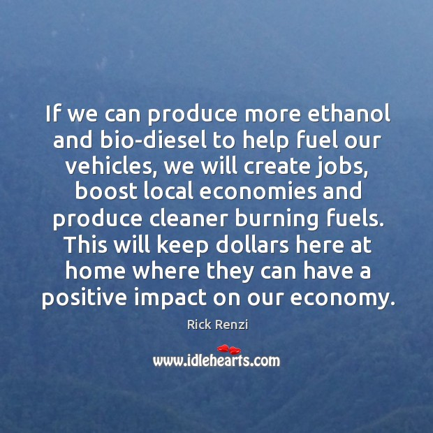 If we can produce more ethanol and bio-diesel to help fuel our vehicles, we will create jobs Image