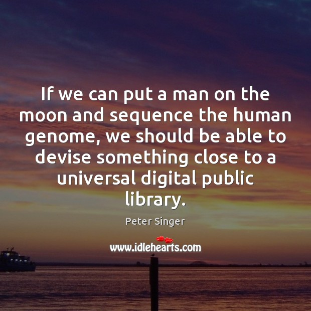If we can put a man on the moon and sequence the Peter Singer Picture Quote