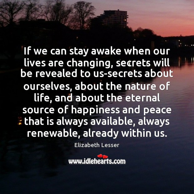 If we can stay awake when our lives are changing, secrets will Elizabeth Lesser Picture Quote