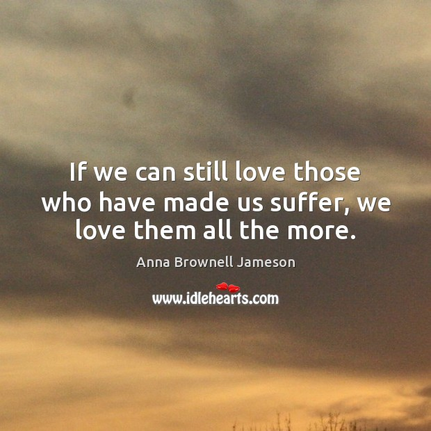 Image, If we can still love those who have made us suffer, we love them all the more.